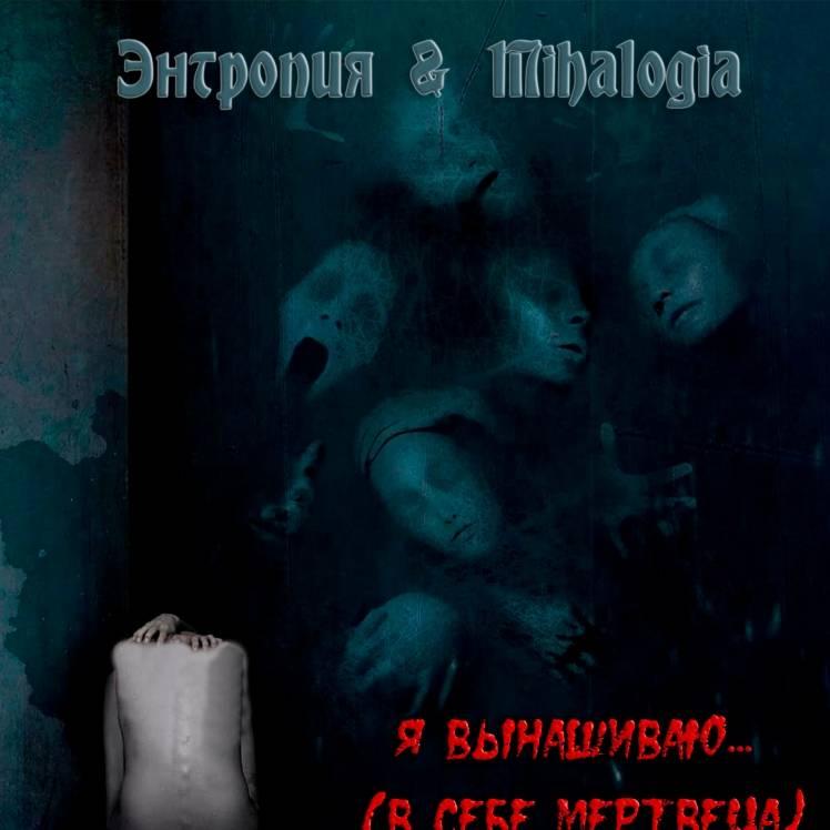 Энтропия  Mihalogia-Я вынашиваю в себе мертвеца