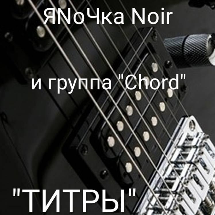 "ЯNoЧка Noir и группа \""Chord\"" - ТИТРЫ"